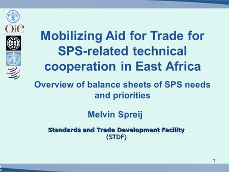 1 Standards and Trade Development Facility (STDF) Melvin Spreij Mobilizing Aid for Trade for SPS-related technical cooperation in East Africa Overview.