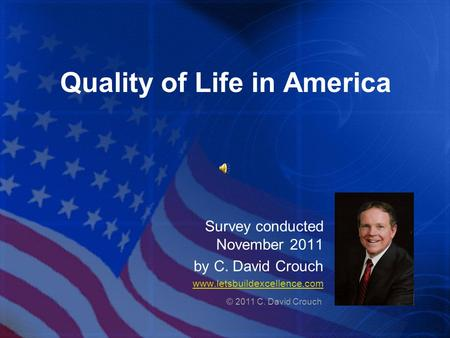 Quality of Life in America Survey conducted November 2011 by C. David Crouch www.letsbuildexcellence.com © 2011 C. David Crouch.
