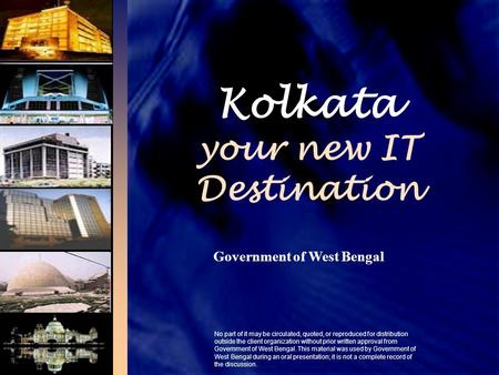 Kolkata your new IT Destination Government of West Bengal No part of it may be circulated, quoted, or reproduced for distribution outside the client organization.