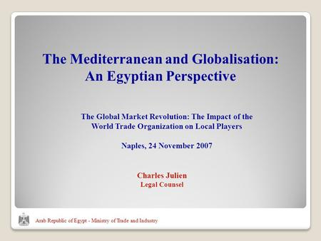 Arab Republic of Egypt - Ministry of Trade and Industry Charles Julien Legal Counsel The Mediterranean and Globalisation: An Egyptian Perspective The Global.