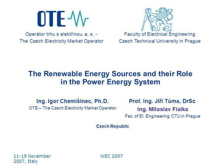 11-15 November 2007, Italy WEC 2007 The Renewable Energy Sources and their Role in the Power Energy System Ing. Igor Chemišinec, Ph.D. OTE – The Czech.