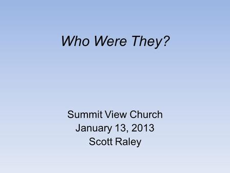 Who Were They? Summit View Church January 13, 2013 Scott Raley.