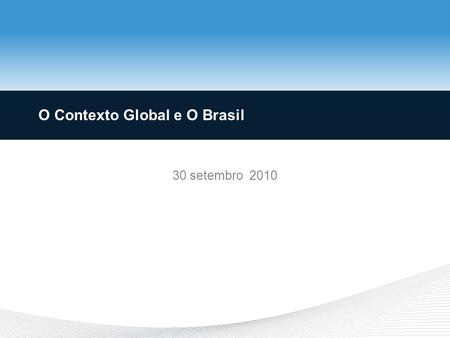 O Contexto Global e O Brasil 30 setembro 2010. Outline Antecedents –Real Estate Boom –Financial Sector Expansion The Great Recession Begins and Spreads.