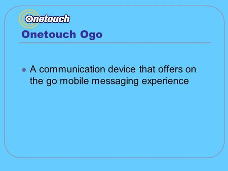 Onetouch Ogo A communication device that offers on the go mobile messaging experience.