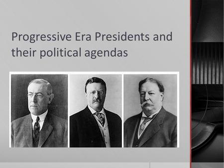 Progressive Era Presidents and their political agendas