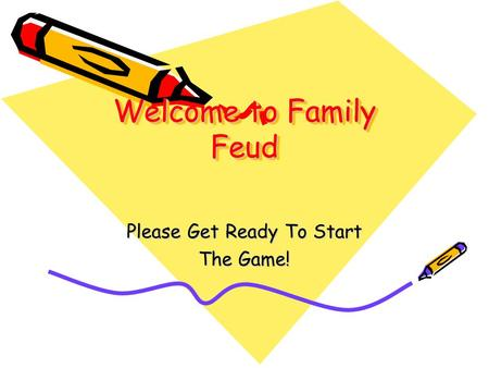 Welcome to Family Feud Please Get Ready To Start The Game!