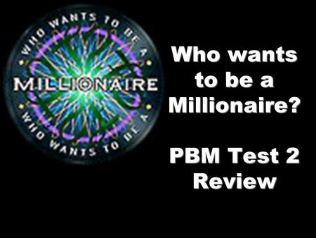 Who wants to be a Millionaire? PBM Test 2 Review.