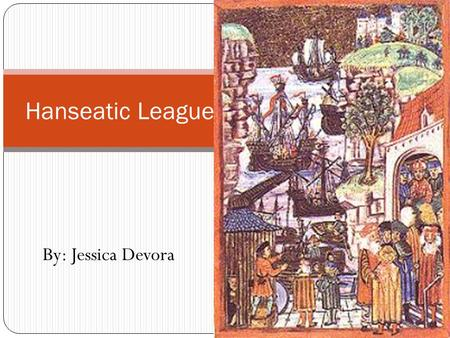 By: Jessica Devora Hanseatic League. What was the Hanseatic League? The Hanseatic League was an organization of German merchants which was first formed.