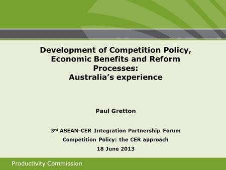 Productivity Commission Development of Competition Policy, Economic Benefits and Reform Processes: Australias experience Paul Gretton 3 rd ASEAN-CER Integration.
