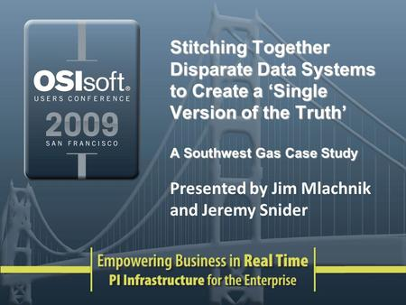 Stitching Together Disparate Data Systems to Create a Single Version of the Truth A Southwest Gas Case Study Presented by Jim Mlachnik and Jeremy Snider.