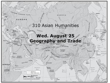 Intro 310 Asian Humanities Wed. August 25 Geography and Trade.