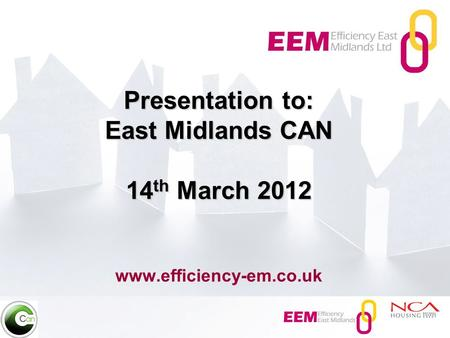Presentation to: East Midlands CAN 14 th March 2012 Presentation to: East Midlands CAN 14 th March 2012 www.efficiency-em.co.uk.