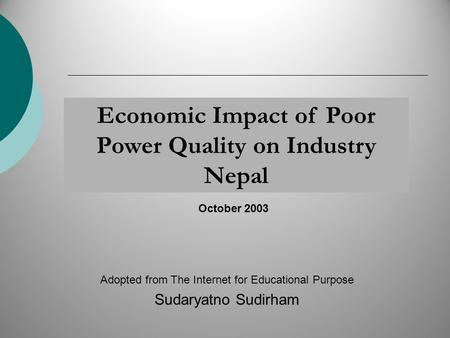 Economic Impact of Poor Power Quality on Industry Nepal Adopted from The Internet for Educational Purpose Sudaryatno Sudirham October 2003.