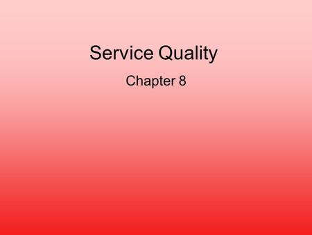 Service Quality Chapter 8. Service Quality Measuring and improving quality is more difficult for services than for products –Unsatisfactory service cannot.
