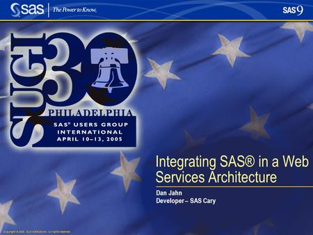 Copyright © 2005, SAS Institute Inc. All rights reserved. Integrating SAS® in a Web Services Architecture Dan Jahn Developer – SAS Cary.