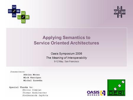 1 Applying Semantics to Service <strong>Oriented</strong> Architectures Oasis Symposium 2006 The Meaning <strong>of</strong> Interoperability 9-12 May, San Francisco Presenters: Adrian.