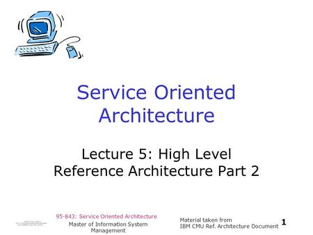 95-843: Service Oriented Architecture Material taken from IBM CMU Ref. Architecture Document 1 Master of Information System Management Service Oriented.