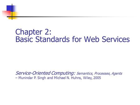 Chapter 2: Basic Standards for Web Services Service-Oriented Computing: Semantics, Processes, Agents – Munindar P. Singh and Michael N. Huhns, Wiley, 2005.