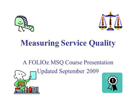 Measuring Service Quality A FOLIOz MSQ Course Presentation Updated September 2009.