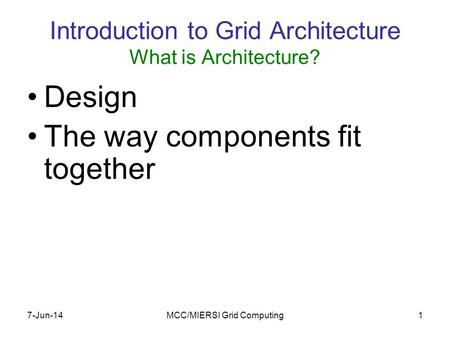 7-Jun-14MCC/MIERSI Grid Computing1 Introduction to Grid Architecture What is Architecture? Design The way components fit together.