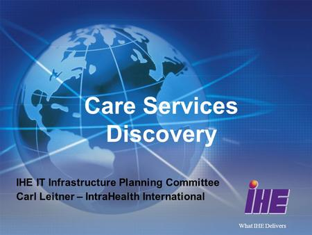 What IHE Delivers Care Services Discovery IHE IT Infrastructure Planning Committee Carl Leitner – IntraHealth International.