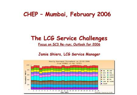CHEP – Mumbai, February 2006 The LCG Service Challenges Focus on SC3 Re-run; Outlook for 2006 Jamie Shiers, LCG Service Manager.
