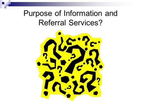 Purpose of Information and Referral Services?. Purpose of Information and Referral Services The primary purpose of Information and Referral services is.