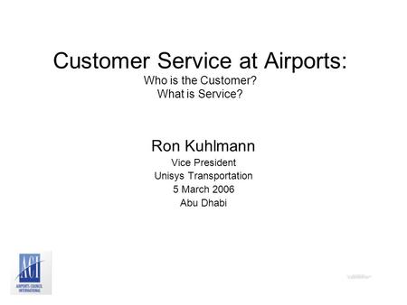 Customer Service at Airports: Who is the Customer? What is Service? Ron Kuhlmann Vice President Unisys Transportation 5 March 2006 Abu Dhabi.