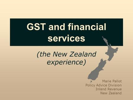 GST and financial services (the New Zealand experience) Marie Pallot Policy Advice Division Inland Revenue New Zealand.