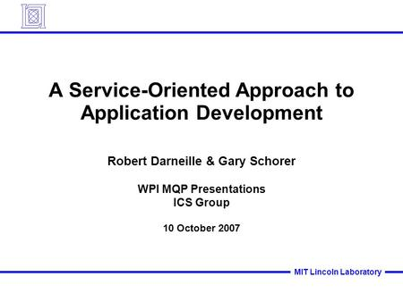 MIT Lincoln Laboratory A Service-Oriented Approach to Application Development Robert Darneille & Gary Schorer WPI MQP Presentations ICS Group 10 October.
