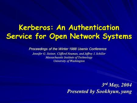 Kerberos: An Authentication Service for Open Network Systems Jennifer G. Steiner, Clifford Neuman, and Jeffrey I. Schiller Massachusetts Institute of Technology.