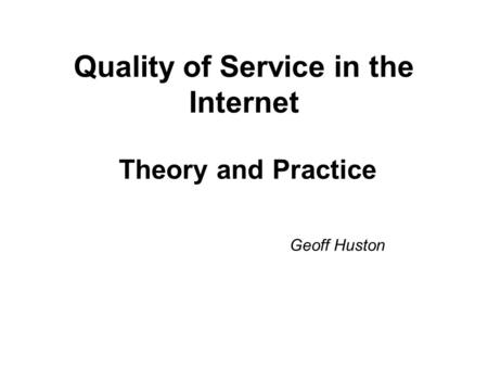 Quality of Service in the Internet Theory and Practice Geoff Huston.