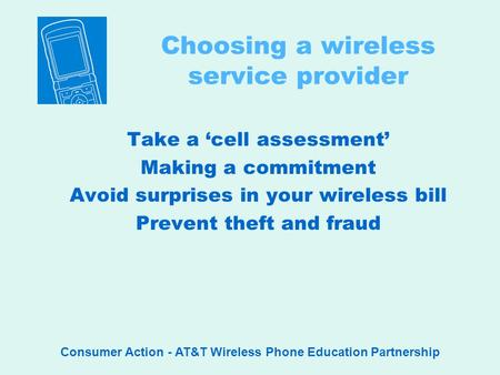 Consumer Action - AT&T Wireless Phone Education Partnership Choosing a wireless service provider Take a cell assessment Making a commitment Avoid surprises.
