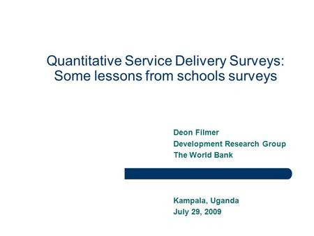 Quantitative Service Delivery Surveys: Some lessons from schools surveys Deon Filmer Development Research Group The World Bank Kampala, Uganda July 29,