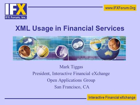 Interactive Financial eXchange www.IFXForum.Org XML Usage in Financial Services Mark Tiggas President, Interactive Financial eXchange Open Applications.
