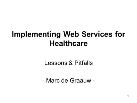 1 Implementing Web Services for Healthcare Lessons & Pitfalls - Marc de Graauw -
