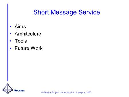© Geodise Project, University of Southampton, 2003. Short Message Service Aims Architecture Tools Future Work.