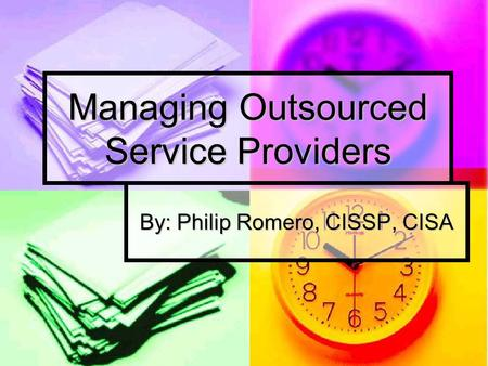 Managing Outsourced Service Providers By: Philip Romero, CISSP, CISA.