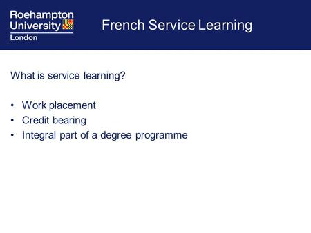 French Service Learning What is service learning? Work placement Credit bearing Integral part of a degree programme.
