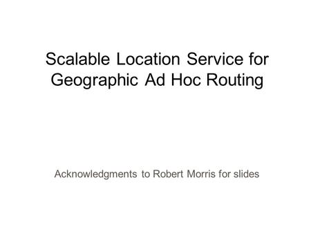 Scalable Location Service for Geographic Ad Hoc Routing Acknowledgments to Robert Morris for slides.