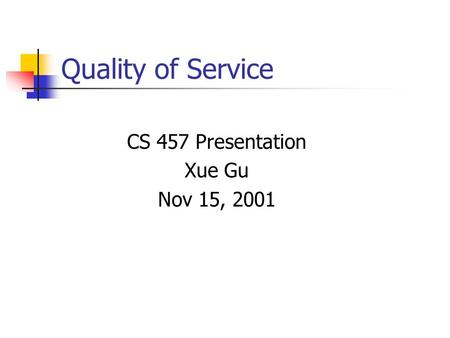 Quality of Service CS 457 Presentation Xue Gu Nov 15, 2001.