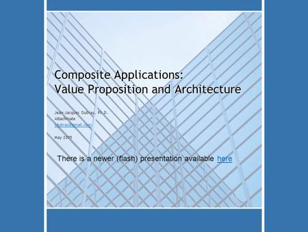 Composite Applications: Value Proposition and Architecture Jean-Jacques Dubray, Ph.D. Attachmate May 2005 There is a newer (flash) presentation.
