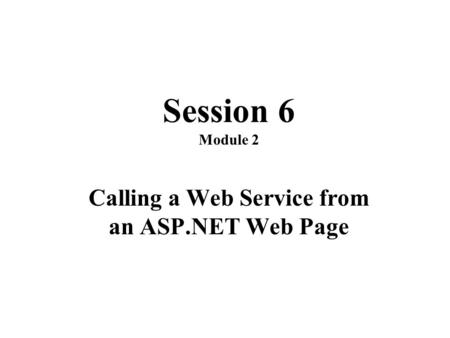 Session 6 Module 2 Calling a Web Service from an ASP.NET Web Page.