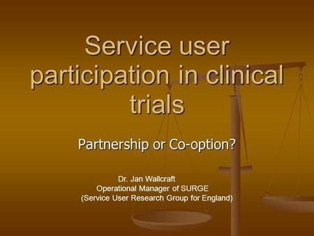 Service user participation in clinical trials Partnership or Co-option? Dr. Jan Wallcraft Operational Manager of SURGE (Service User Research Group for.