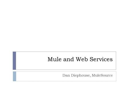 Mule and Web Services Dan Diephouse, MuleSource. About Me Open Source: Mule, CXF/XFire, Abdera, Apache-* Exploring how to make building distributed services.