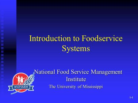 1-1 Introduction to Foodservice Systems National Food Service Management Institute National Food Service Management Institute The University of Mississippi.