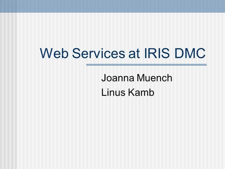 Web Services at IRIS DMC Joanna Muench Linus Kamb.