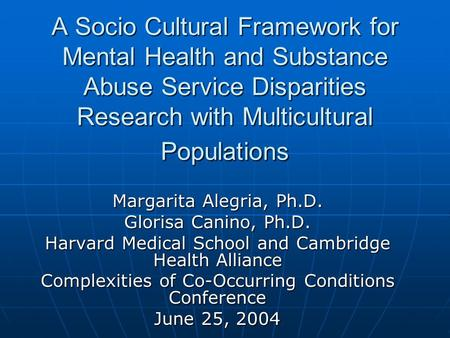 A Socio Cultural Framework for Mental Health and Substance Abuse Service Disparities Research with Multicultural Populations Margarita Alegria, Ph.D. Glorisa.