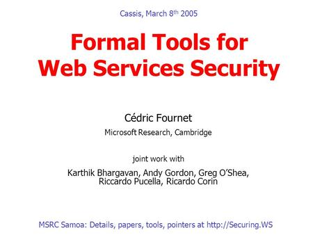 Cassis, March 8 th 2005 Formal Tools for Web Services Security Cédric Fournet Microsoft Research, Cambridge joint work with Karthik Bhargavan, Andy Gordon,