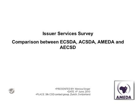 Issuer Services Survey Comparison between ECSDA, ACSDA, AMEDA and AECSD PRESENTED BY: Monica Singer DATE: 4 th June, 2010 PLACE: 5th CSD contact group,